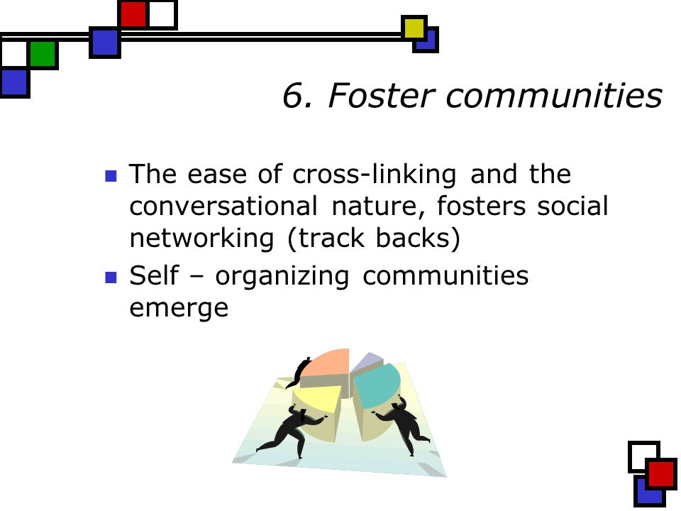 6. Foster communities The ease of cross-linking and the conversational nature, fosters social networking (track backs) Self – organizing communities e