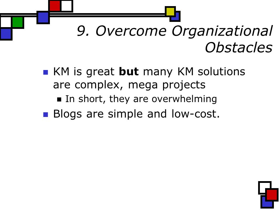 9. Overcome Organizational Obstacles KM is great but many KM solutions are complex, mega projects In short, they are overwhelming Blogs are simple and