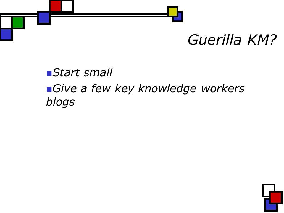 Guerilla KM Start small Give a few key knowledge workers blogs