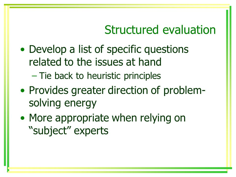 Structured evaluation Develop a list of specific questions related to the issues at hand –Tie back to heuristic principles Provides greater direction of problem- solving energy More appropriate when relying on subject experts