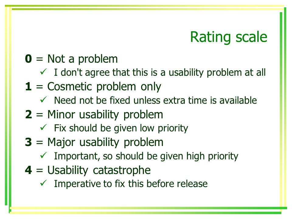 Rating scale 0 = Not a problem I don t agree that this is a usability problem at all 1 = Cosmetic problem only Need not be fixed unless extra time is available 2 = Minor usability problem Fix should be given low priority 3 = Major usability problem Important, so should be given high priority 4 = Usability catastrophe Imperative to fix this before release