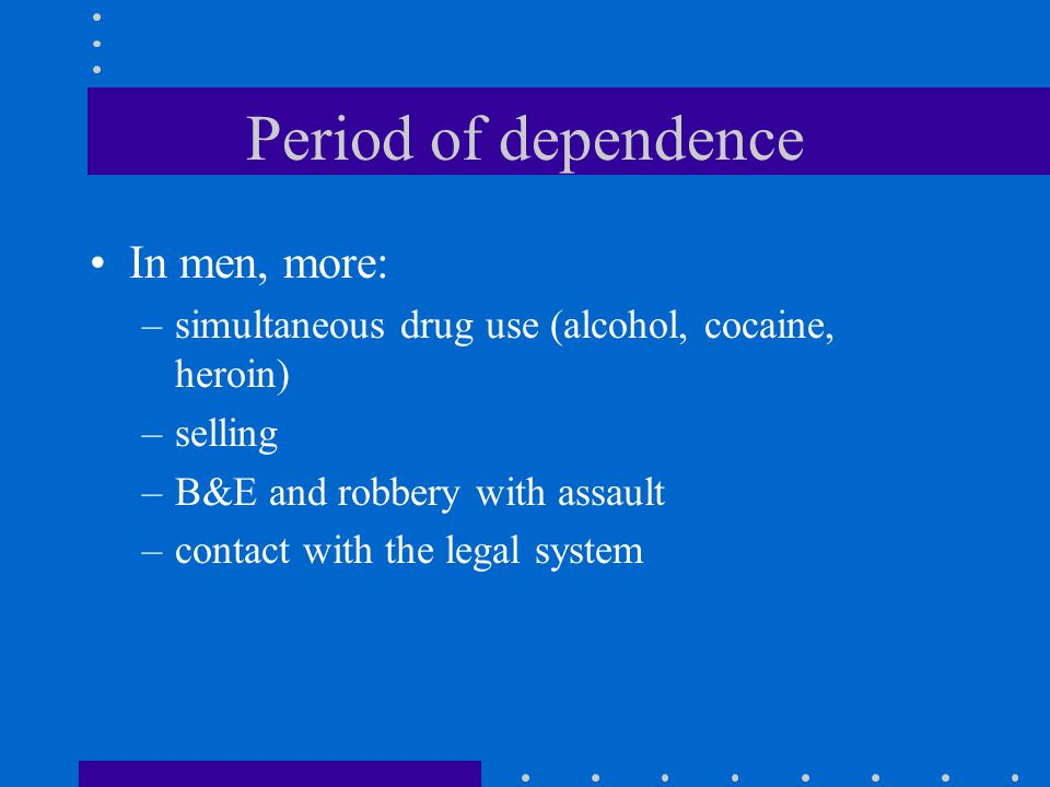 Period of dependence In men, more: –simultaneous drug use (alcohol, cocaine, heroin) –selling –B&E and robbery with assault –contact with the legal system