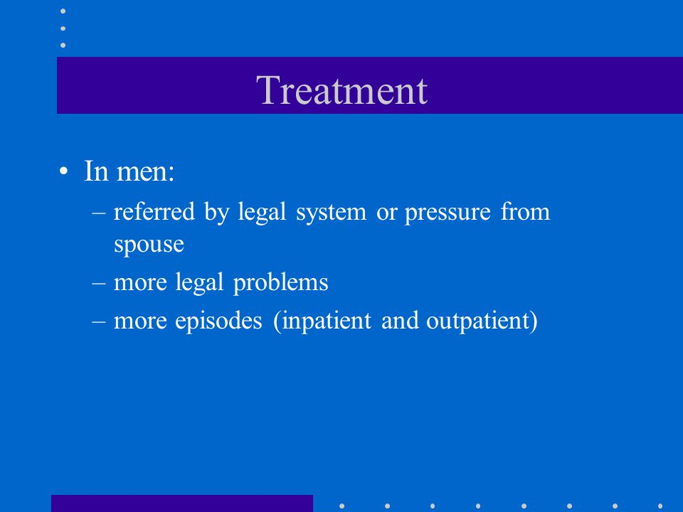 Treatment In men: –referred by legal system or pressure from spouse –more legal problems –more episodes (inpatient and outpatient)