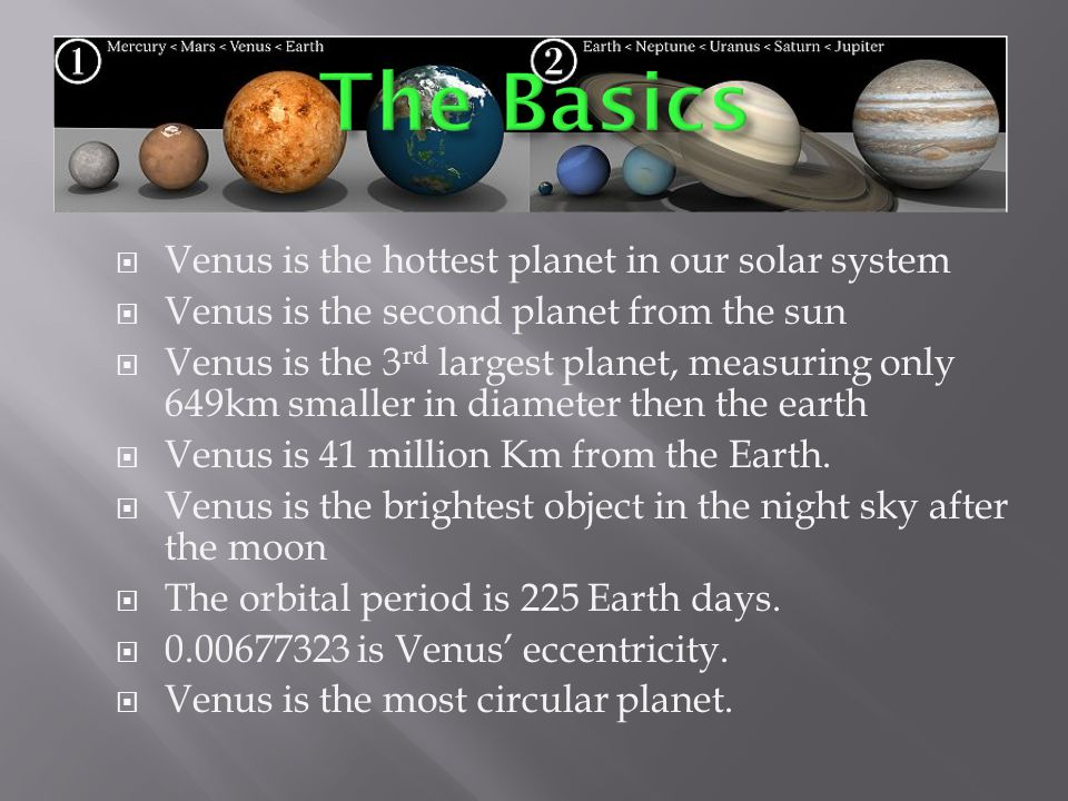  Venus is the hottest planet in our solar system  Venus is the second planet from the sun  Venus is the 3 rd largest planet, measuring only 649km smaller in diameter then the earth  Venus is 41 million Km from the Earth.