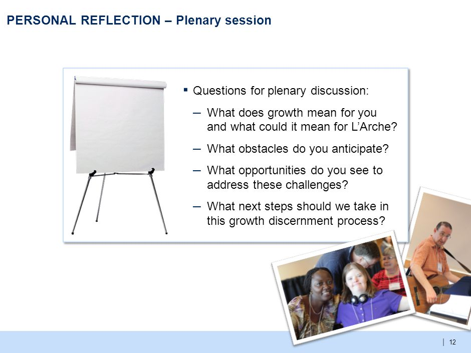 | 12 PERSONAL REFLECTION – Plenary session ▪ Questions for plenary discussion: – What does growth mean for you and what could it mean for L'Arche.