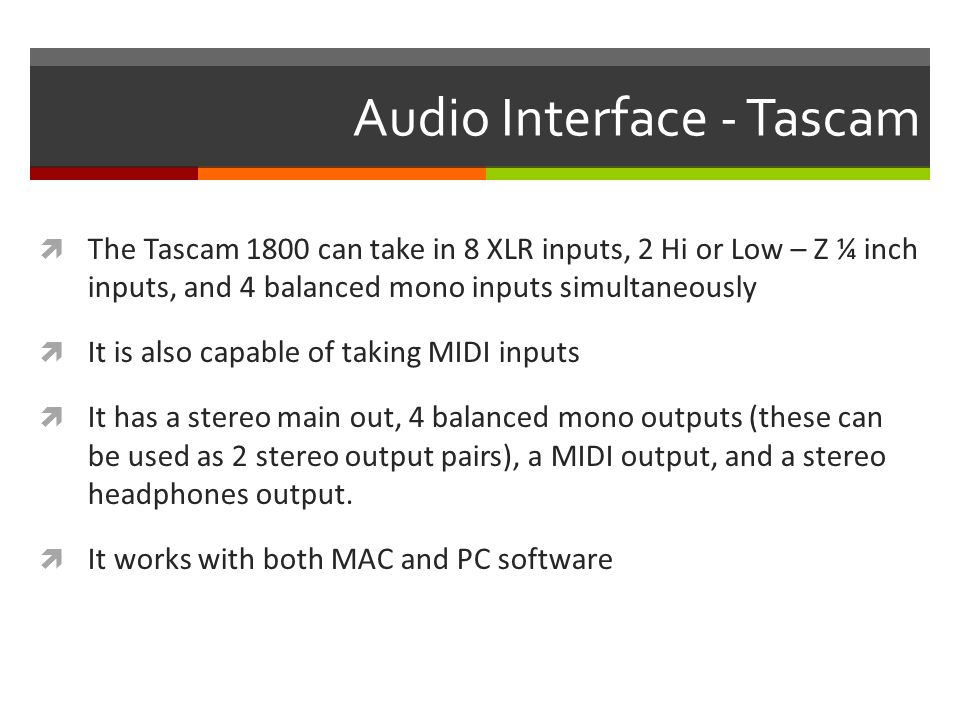 Audio Interface - Tascam  The Tascam 1800 can take in 8 XLR inputs, 2 Hi or Low – Z ¼ inch inputs, and 4 balanced mono inputs simultaneously  It is also capable of taking MIDI inputs  It has a stereo main out, 4 balanced mono outputs (these can be used as 2 stereo output pairs), a MIDI output, and a stereo headphones output.