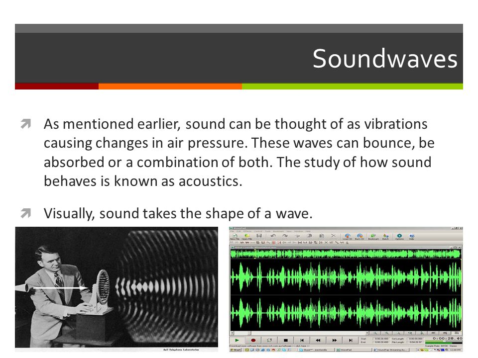 Soundwaves  As mentioned earlier, sound can be thought of as vibrations causing changes in air pressure.