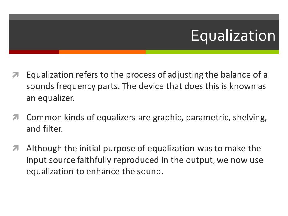 Equalization  Equalization refers to the process of adjusting the balance of a sounds frequency parts.