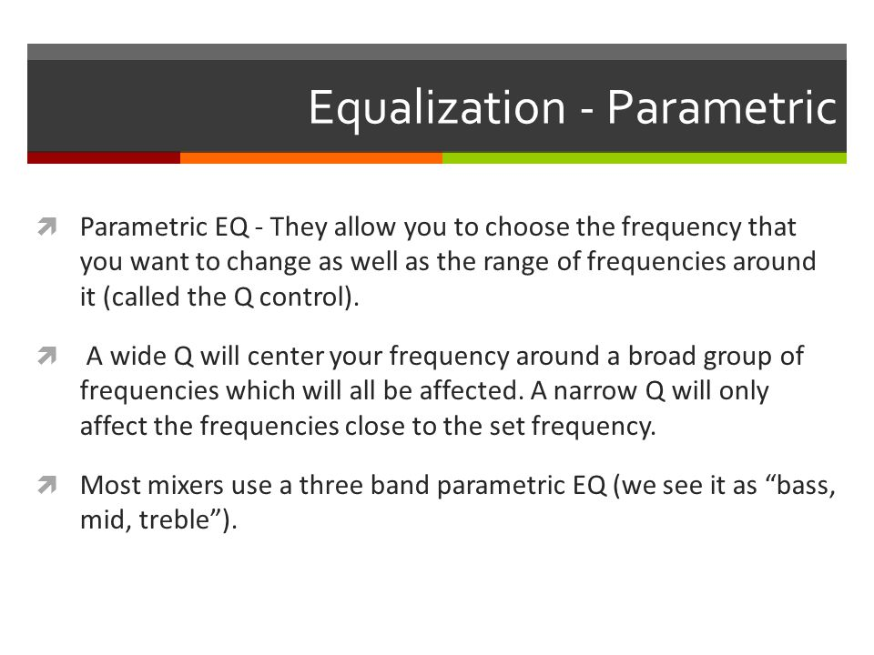 Equalization - Parametric  Parametric EQ - They allow you to choose the frequency that you want to change as well as the range of frequencies around it (called the Q control).