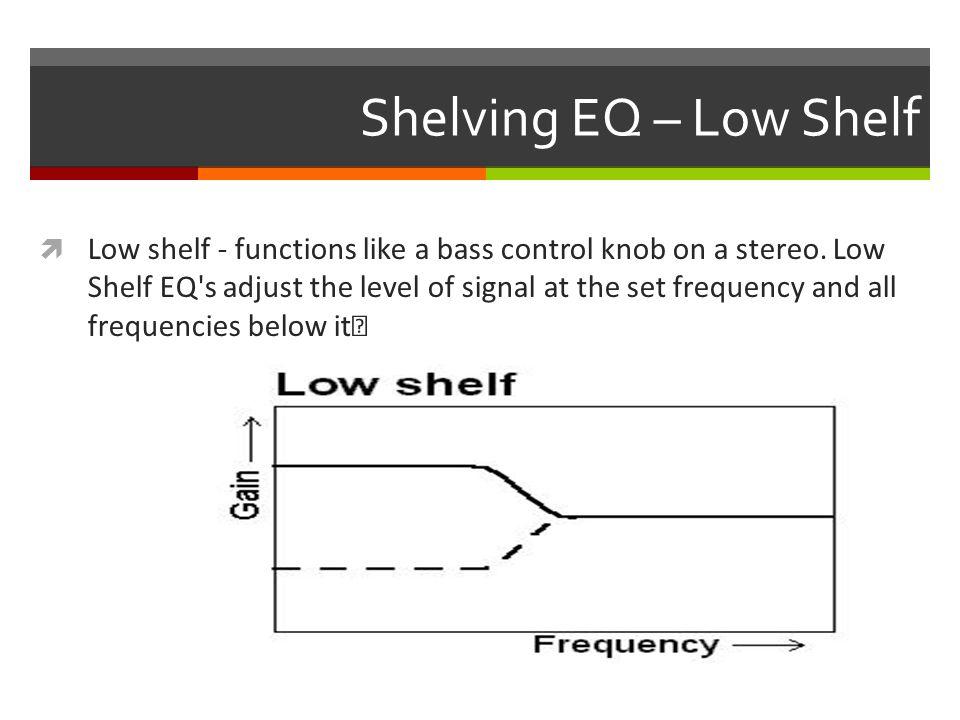 Shelving EQ – Low Shelf  Low shelf - functions like a bass control knob on a stereo.