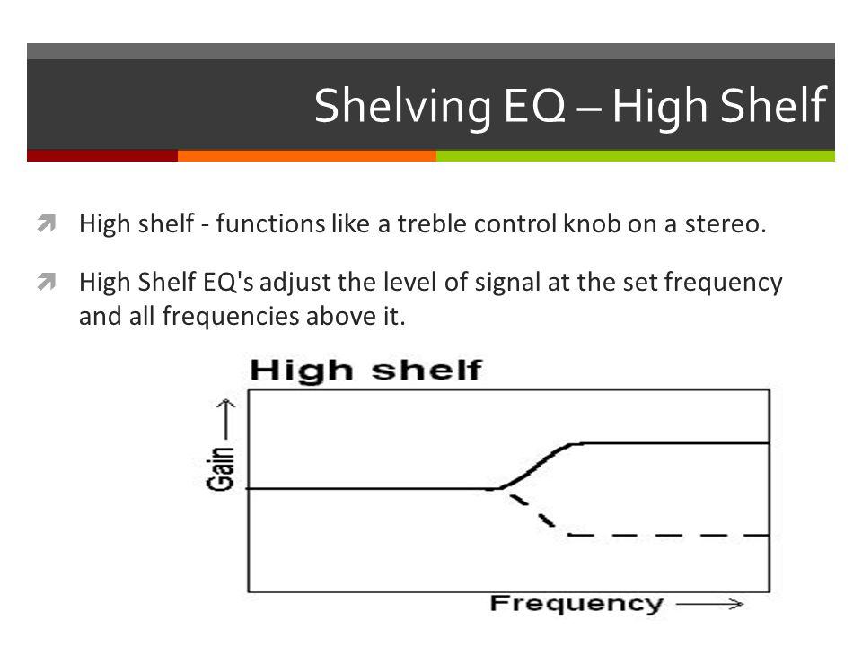 Shelving EQ – High Shelf  High shelf - functions like a treble control knob on a stereo.