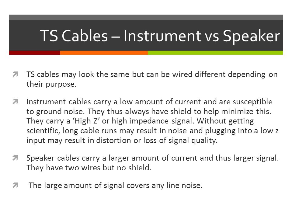TRS Cables  These cables are also called 'Stereo' cables because they carry two channels of signal.