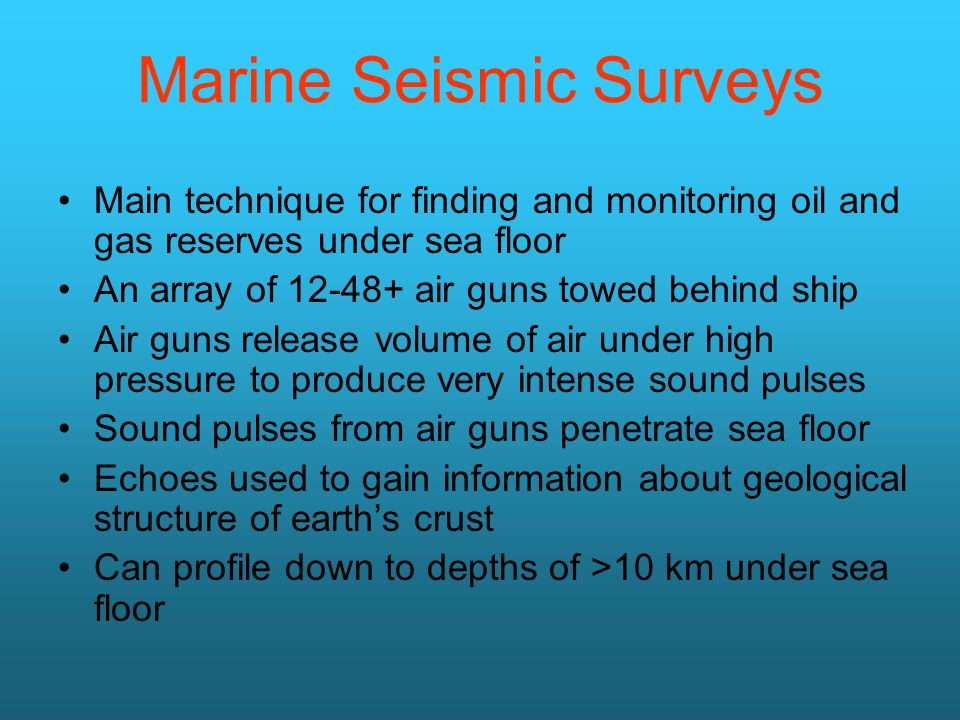 Marine Seismic Surveys Main technique for finding and monitoring oil and gas reserves under sea floor An array of air guns towed behind ship Air guns release volume of air under high pressure to produce very intense sound pulses Sound pulses from air guns penetrate sea floor Echoes used to gain information about geological structure of earth's crust Can profile down to depths of >10 km under sea floor