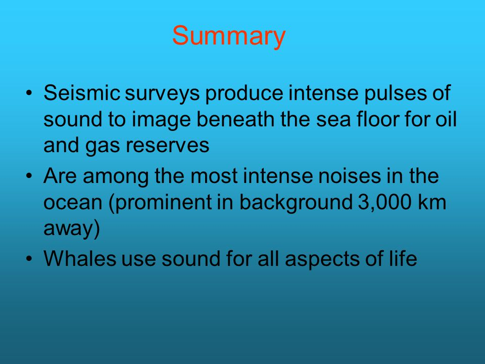 Summary Seismic surveys produce intense pulses of sound to image beneath the sea floor for oil and gas reserves Are among the most intense noises in t