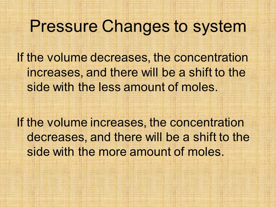 Pressure Changes to system If the volume decreases, the concentration increases, and there will be a shift to the side with the less amount of moles.
