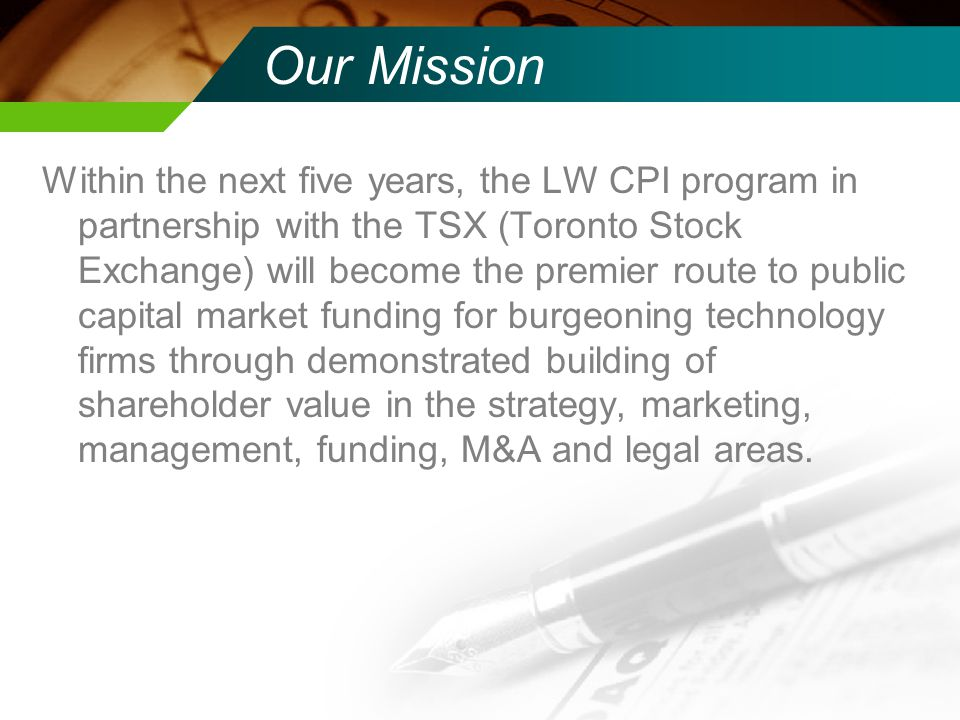 Our Mission Within the next five years, the LW CPI program in partnership with the TSX (Toronto Stock Exchange) will become the premier route to public capital market funding for burgeoning technology firms through demonstrated building of shareholder value in the strategy, marketing, management, funding, M&A and legal areas.