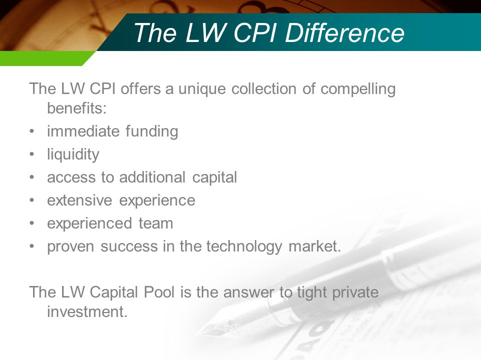 The LW CPI Difference The LW CPI offers a unique collection of compelling benefits: immediate funding liquidity access to additional capital extensive experience experienced team proven success in the technology market.