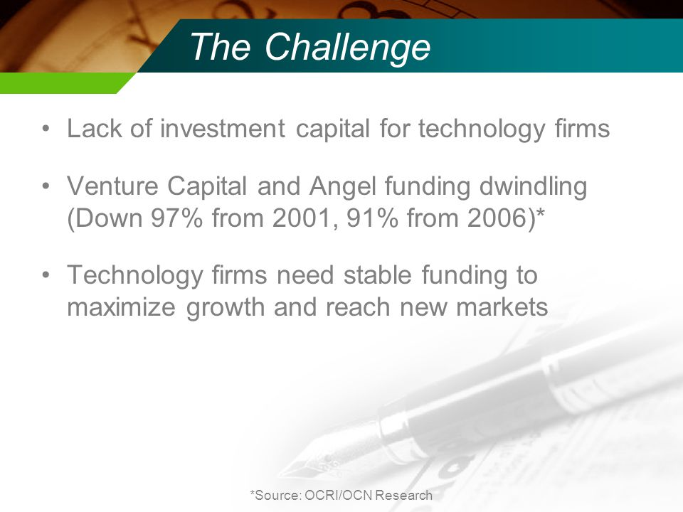 The Challenge Lack of investment capital for technology firms Venture Capital and Angel funding dwindling (Down 97% from 2001, 91% from 2006)* Technology firms need stable funding to maximize growth and reach new markets *Source: OCRI/OCN Research