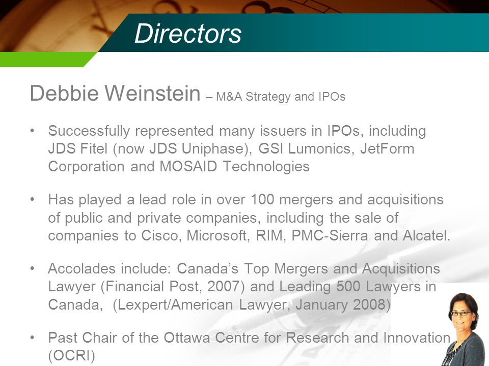 Directors Debbie Weinstein – M&A Strategy and IPOs Successfully represented many issuers in IPOs, including JDS Fitel (now JDS Uniphase), GSI Lumonics, JetForm Corporation and MOSAID Technologies Has played a lead role in over 100 mergers and acquisitions of public and private companies, including the sale of companies to Cisco, Microsoft, RIM, PMC-Sierra and Alcatel.