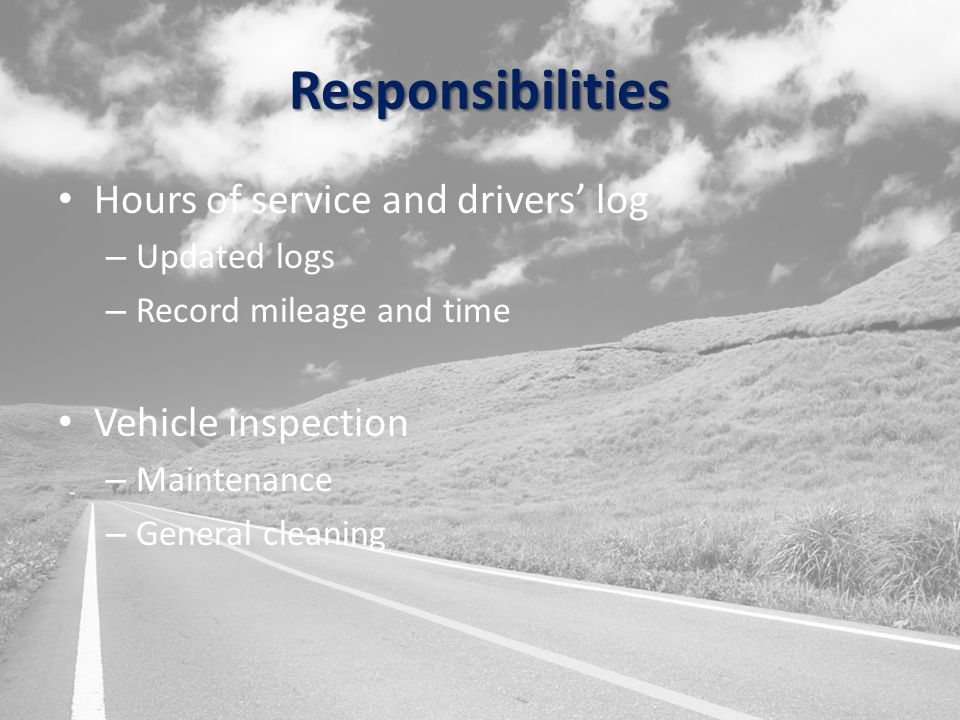 Responsibilities Hours of service and drivers' log – Updated logs – Record mileage and time Vehicle inspection – Maintenance – General cleaning