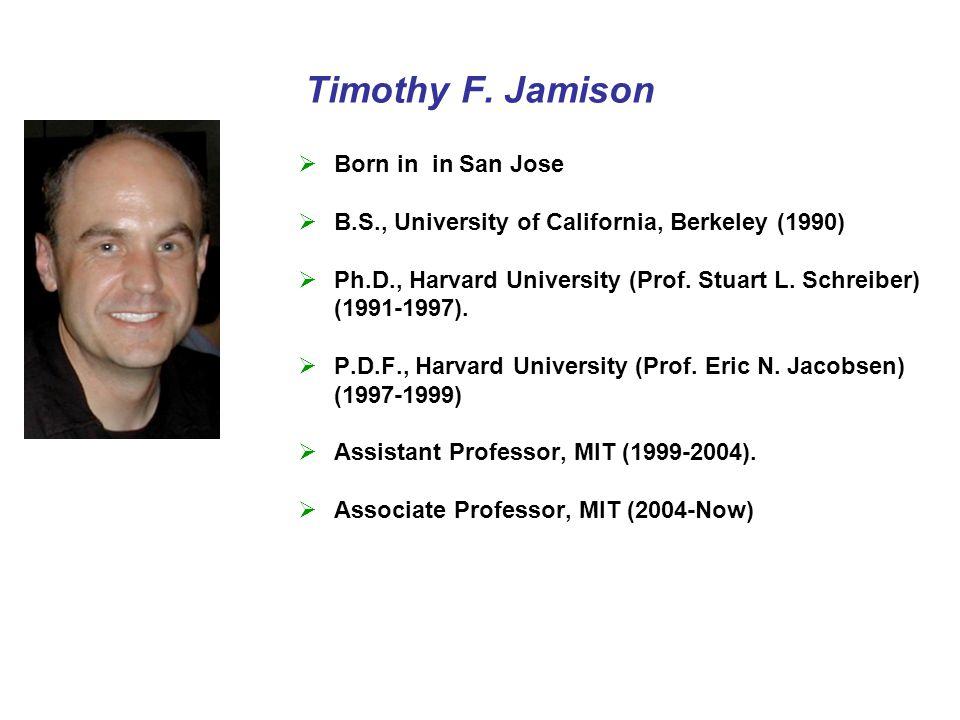 Timothy F. Jamison  Born in in San Jose  B.S., University of California, Berkeley (1990)  Ph.D., Harvard University (Prof. Stuart L. Schreiber) (19