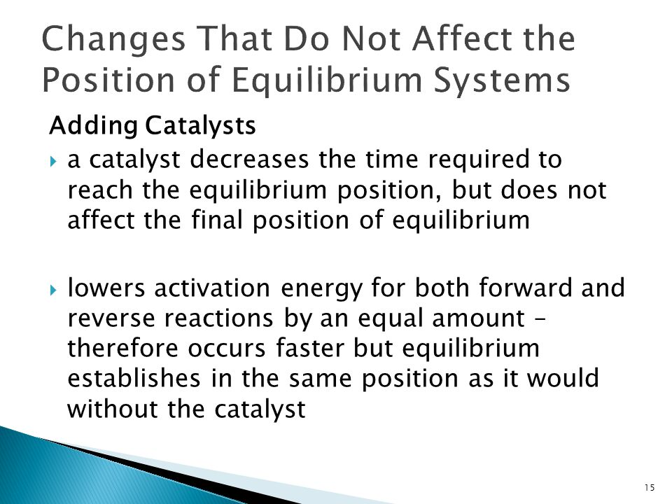 Adding Catalysts  a catalyst decreases the time required to reach the equilibrium position, but does not affect the final position of equilibrium  l