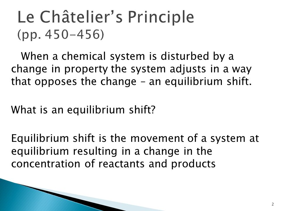 When a chemical system is disturbed by a change in property the system adjusts in a way that opposes the change – an equilibrium shift. What is an equ
