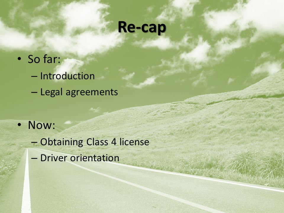 Re-cap So far: – Introduction – Legal agreements Now: – Obtaining Class 4 license – Driver orientation