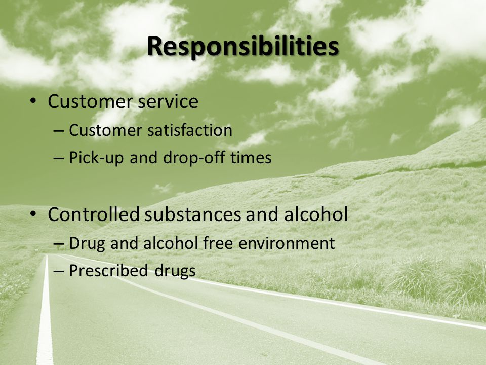 Responsibilities Customer service – Customer satisfaction – Pick-up and drop-off times Controlled substances and alcohol – Drug and alcohol free environment – Prescribed drugs
