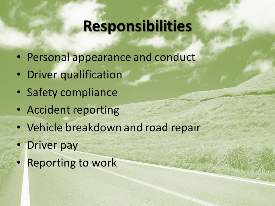 Responsibilities Personal appearance and conduct Driver qualification Safety compliance Accident reporting Vehicle breakdown and road repair Driver pay Reporting to work