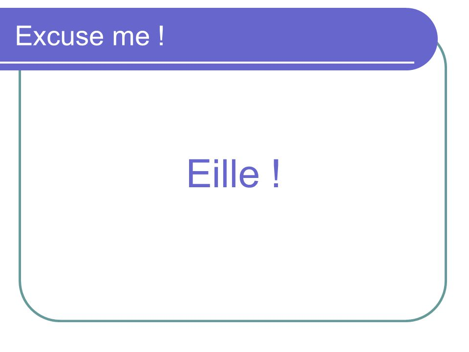 Excuse me ! Eille !
