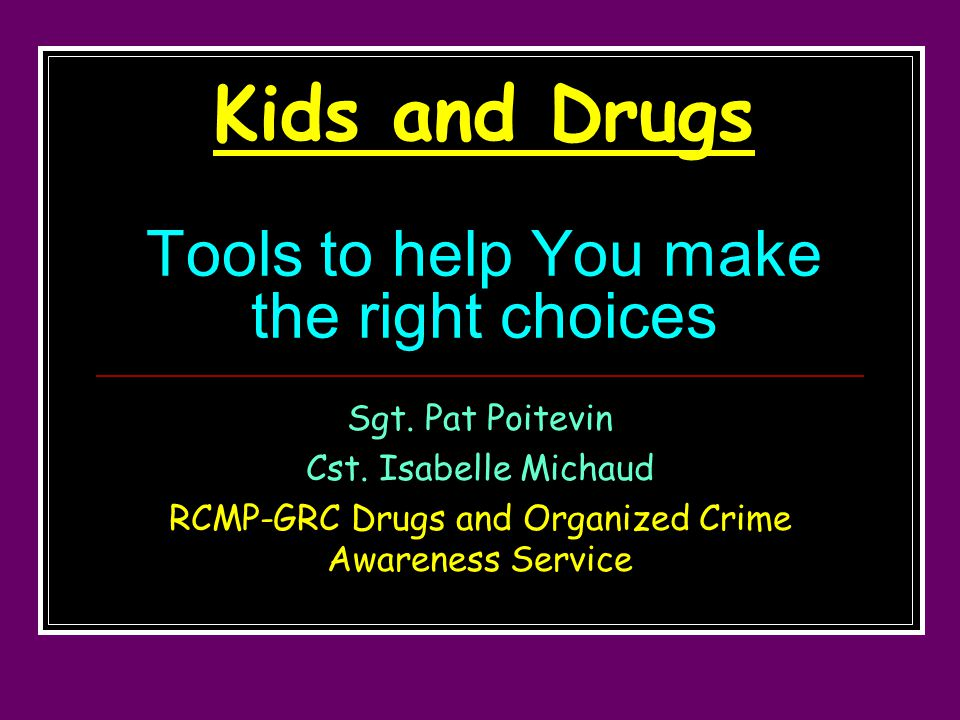 Kids and Drugs Tools to help You make the right choices Sgt.