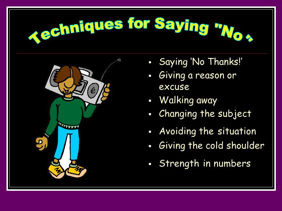  Saying 'No Thanks!'  Giving a reason or excuse  Walking away  Changing the subject  Avoiding the situation  Giving the cold shoulder  Strength in numbers