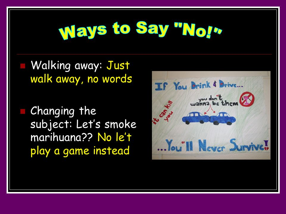 Walking away: Just walk away, no words Changing the subject: Let's smoke marihuana .