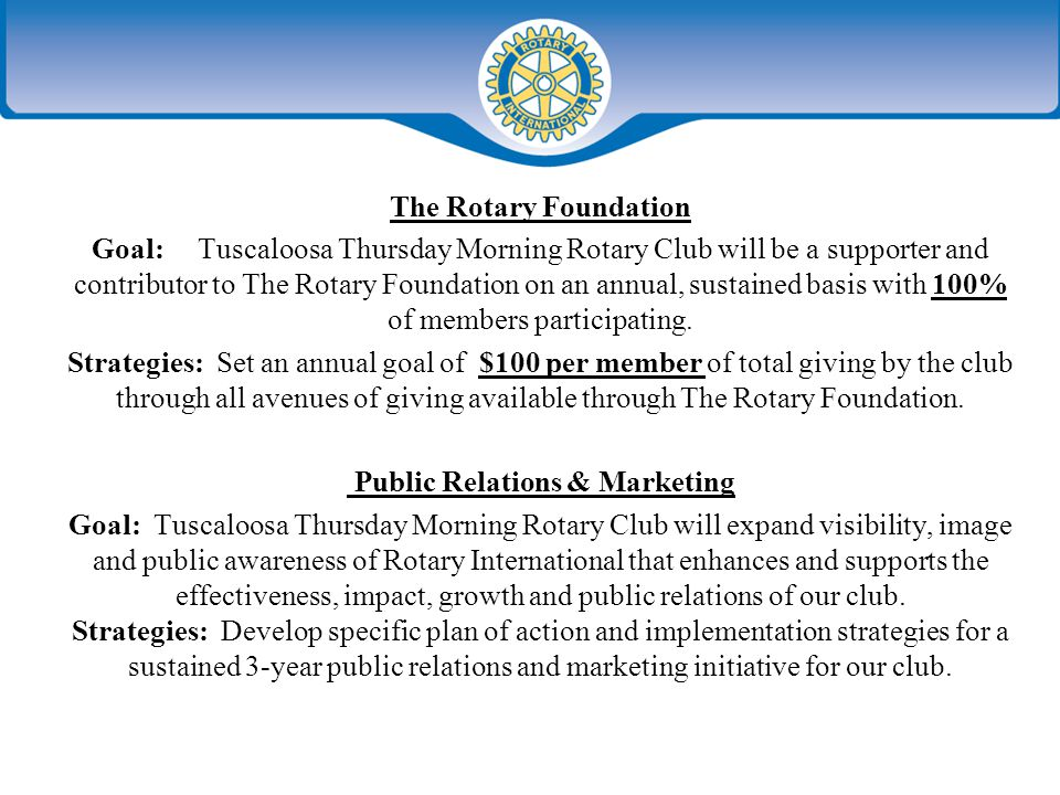 The Rotary Foundation Goal:Tuscaloosa Thursday Morning Rotary Club will be a supporter and contributor to The Rotary Foundation on an annual, sustained basis with 100% of members participating.