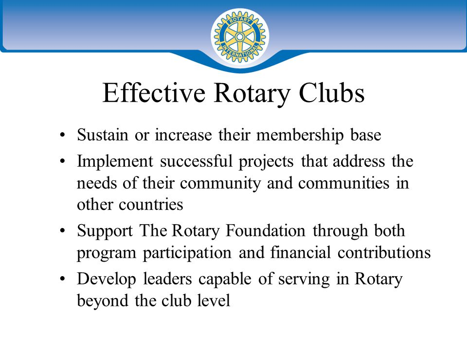 Effective Rotary Clubs Sustain or increase their membership base Implement successful projects that address the needs of their community and communities in other countries Support The Rotary Foundation through both program participation and financial contributions Develop leaders capable of serving in Rotary beyond the club level