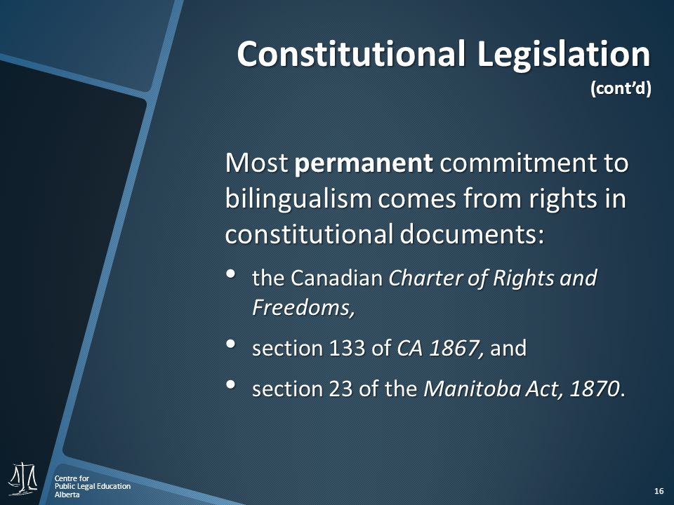 Centre for Public Legal Education Alberta 16 Constitutional Legislation (cont'd) Most permanent commitment to bilingualism comes from rights in constitutional documents: the Canadian Charter of Rights and Freedoms, the Canadian Charter of Rights and Freedoms, section 133 of CA 1867, and section 133 of CA 1867, and section 23 of the Manitoba Act, 1870.