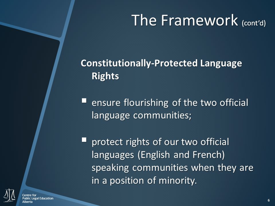 Centre for Public Legal Education Alberta 6 The Framework (cont'd) Constitutionally-Protected Language Rights  ensure flourishing of the two official language communities;  protect rights of our two official languages (English and French) speaking communities when they are in a position of minority.