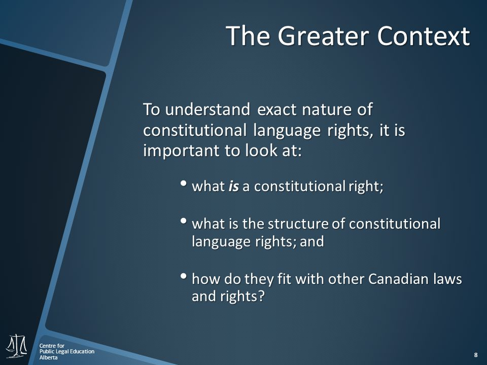 Centre for Public Legal Education Alberta 8 The Greater Context To understand exact nature of constitutional language rights, it is important to look at: what is a constitutional right; what is a constitutional right; what is the structure of constitutional language rights; and what is the structure of constitutional language rights; and how do they fit with other Canadian laws and rights.