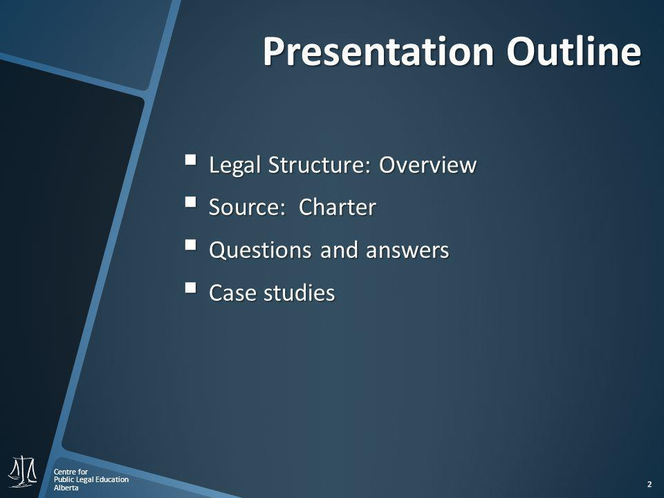 Centre for Public Legal Education Alberta 2 Presentation Outline  Legal Structure: Overview  Source: Charter  Questions and answers  Case studies