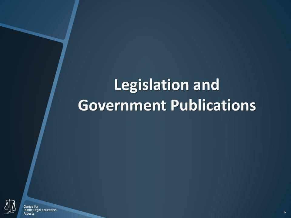 Centre for Public Legal Education Alberta 6 Legislation and Government Publications