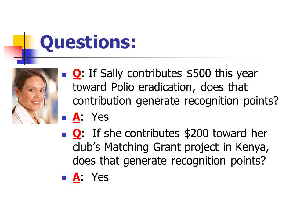 Questions: Q: If Sally contributes $500 this year toward Polio eradication, does that contribution generate recognition points.