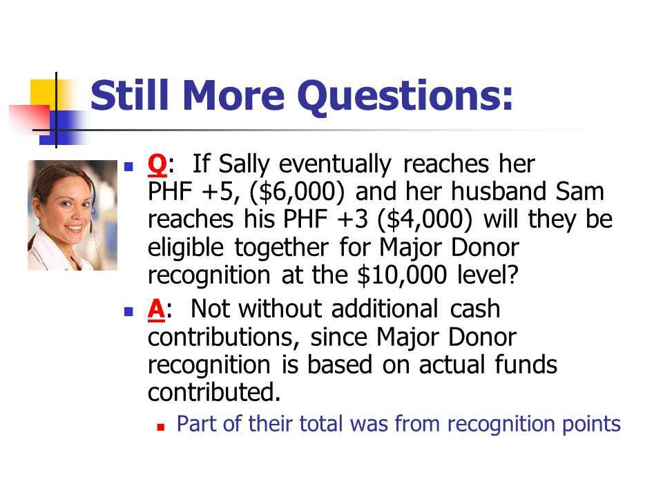 Still More Questions: Q: If Sally eventually reaches her PHF +5, ($6,000) and her husband Sam reaches his PHF +3 ($4,000) will they be eligible together for Major Donor recognition at the $10,000 level.