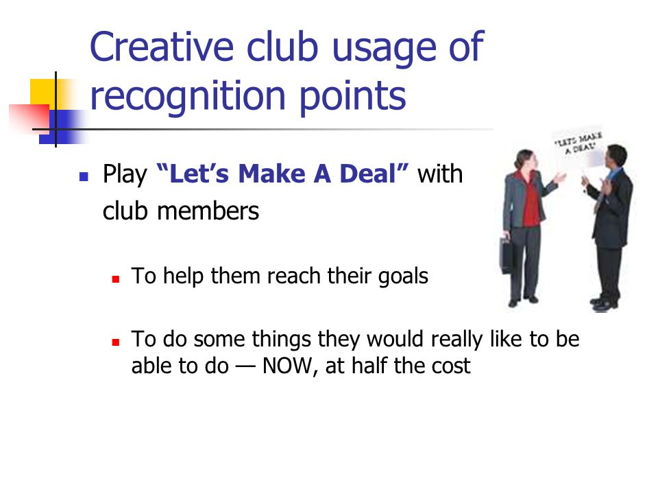 Creative club usage of recognition points Play Let's Make A Deal with club members To help them reach their goals To do some things they would really like to be able to do — NOW, at half the cost