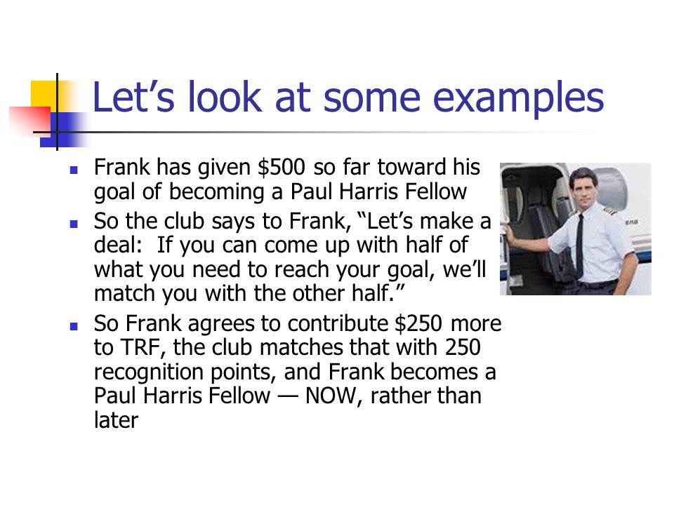 Let's look at some examples Frank has given $500 so far toward his goal of becoming a Paul Harris Fellow So the club says to Frank, Let's make a deal: If you can come up with half of what you need to reach your goal, we'll match you with the other half. So Frank agrees to contribute $250 more to TRF, the club matches that with 250 recognition points, and Frank becomes a Paul Harris Fellow — NOW, rather than later