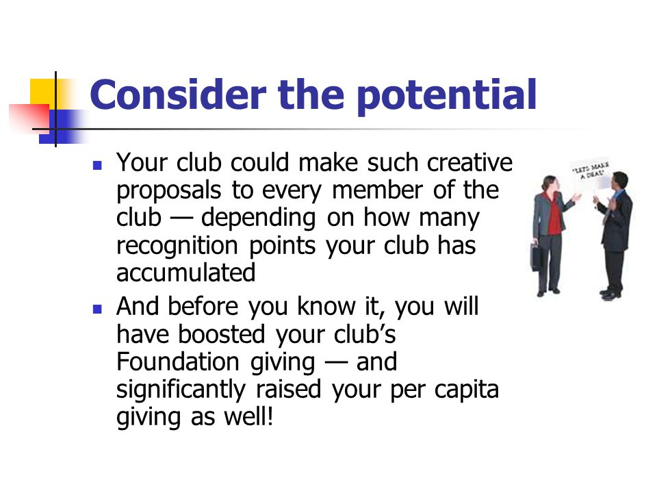 Consider the potential Your club could make such creative proposals to every member of the club — depending on how many recognition points your club has accumulated And before you know it, you will have boosted your club's Foundation giving — and significantly raised your per capita giving as well!