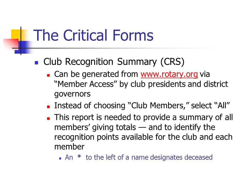 The Critical Forms Club Recognition Summary (CRS) Can be generated from www.rotary.org via Member Access by club presidents and district governorswww.rotary.org Instead of choosing Club Members, select All This report is needed to provide a summary of all members' giving totals — and to identify the recognition points available for the club and each member An * to the left of a name designates deceased