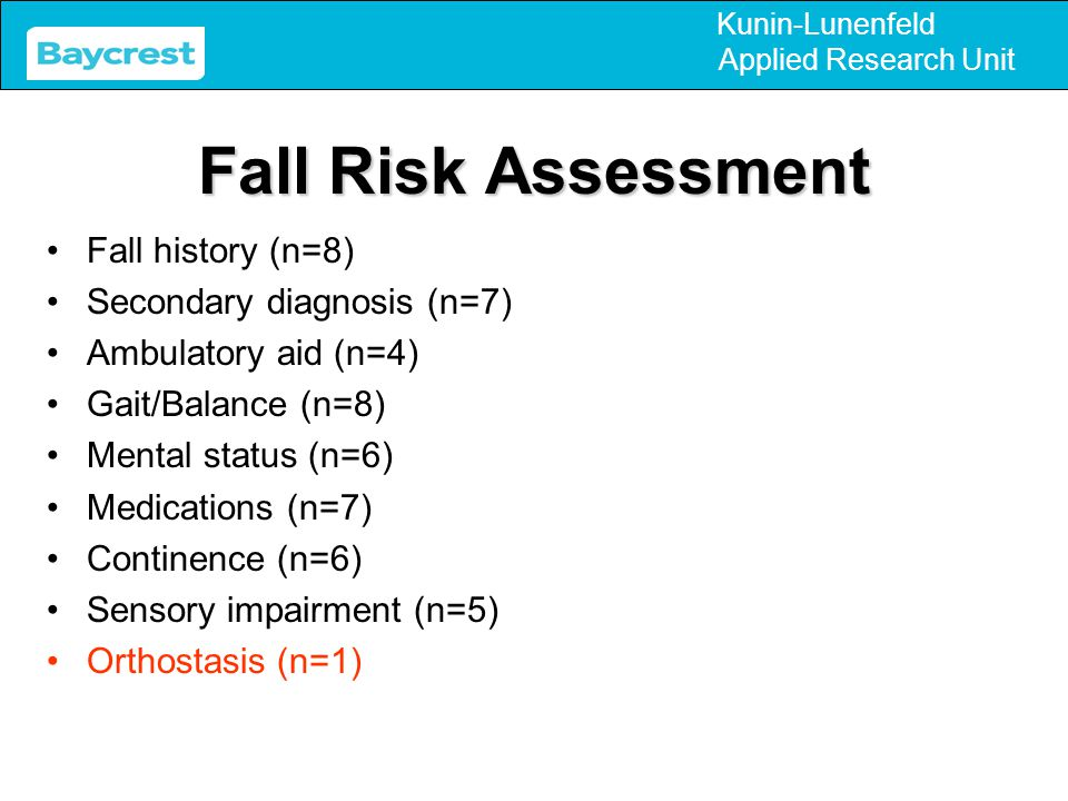 Kunin-Lunenfeld Applied Research Unit Fall Risk Assessment Fall history (n=8) Secondary diagnosis (n=7) Ambulatory aid (n=4) Gait/Balance (n=8) Mental