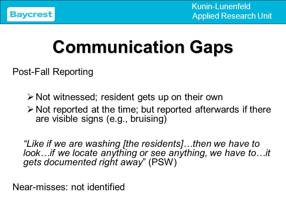 Kunin-Lunenfeld Applied Research Unit Communication Gaps Post-Fall Reporting  Not witnessed; resident gets up on their own  Not reported at the time