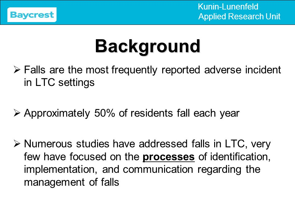 Kunin-Lunenfeld Applied Research UnitBackground  Falls are the most frequently reported adverse incident in LTC settings  Approximately 50% of resid
